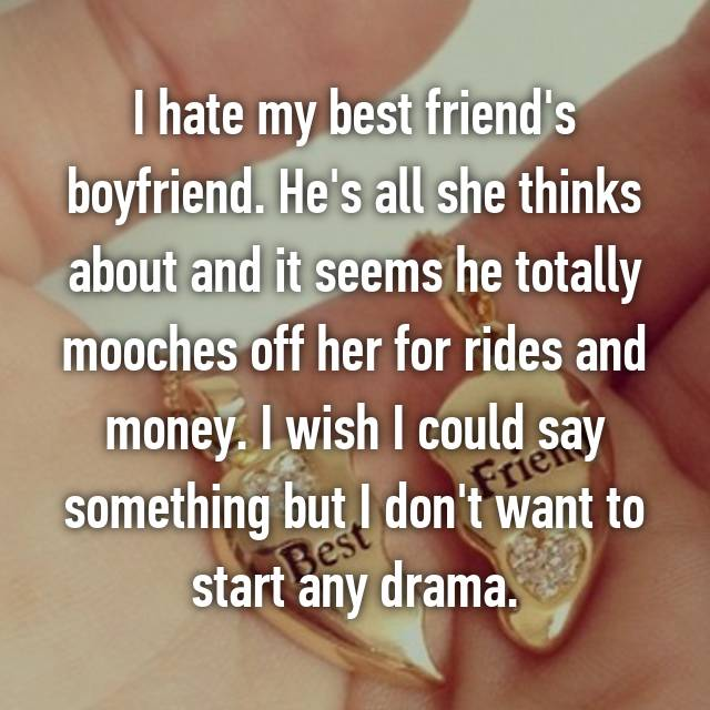 I hate my best friend's boyfriend. He's all she thinks about and it seems he totally mooches off her for rides and money. I wish I could say something but I don't want to start any drama.
