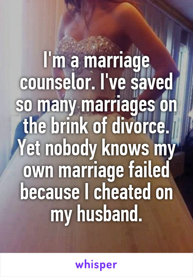 I'm a marriage counselor. I've saved so many marriages on the brink of divorce. Yet nobody knows my own marriage failed because I cheated on my husband.
