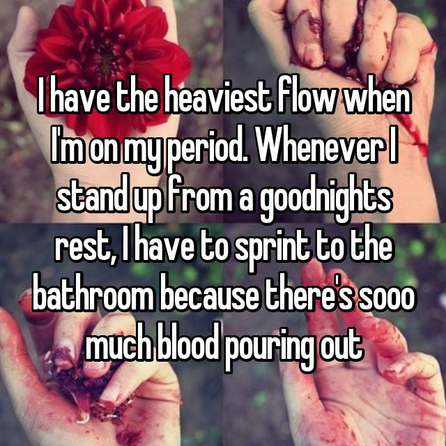 I have the heaviest flow when I'm on my period. Whenever I stand up from a goodnights rest, I have to sprint to the bathroom because there's sooo much blood pouring out