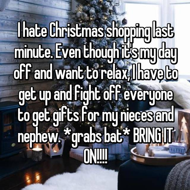 I hate Christmas shopping last minute. Even though it's my day off and want to relax, I have to get up and fight off everyone to get gifts for my nieces and nephew. *grabs bat* BRING IT ON!!!!