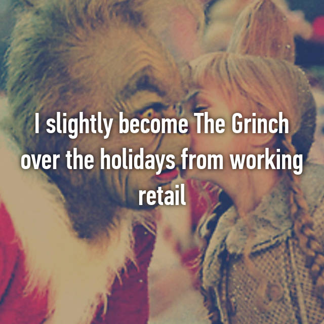 I slightly become The Grinch over the holidays from working retail