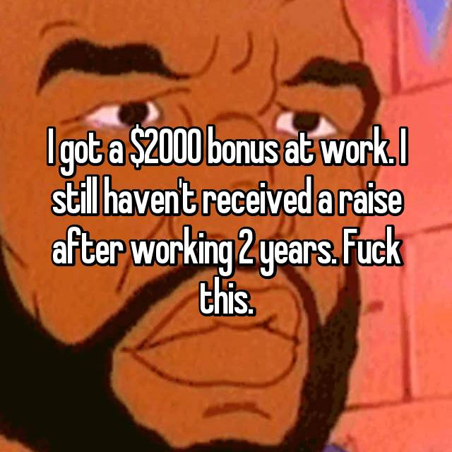 I got a $2000 bonus at work. I still haven't received a raise after working 2 years. Fuck this.