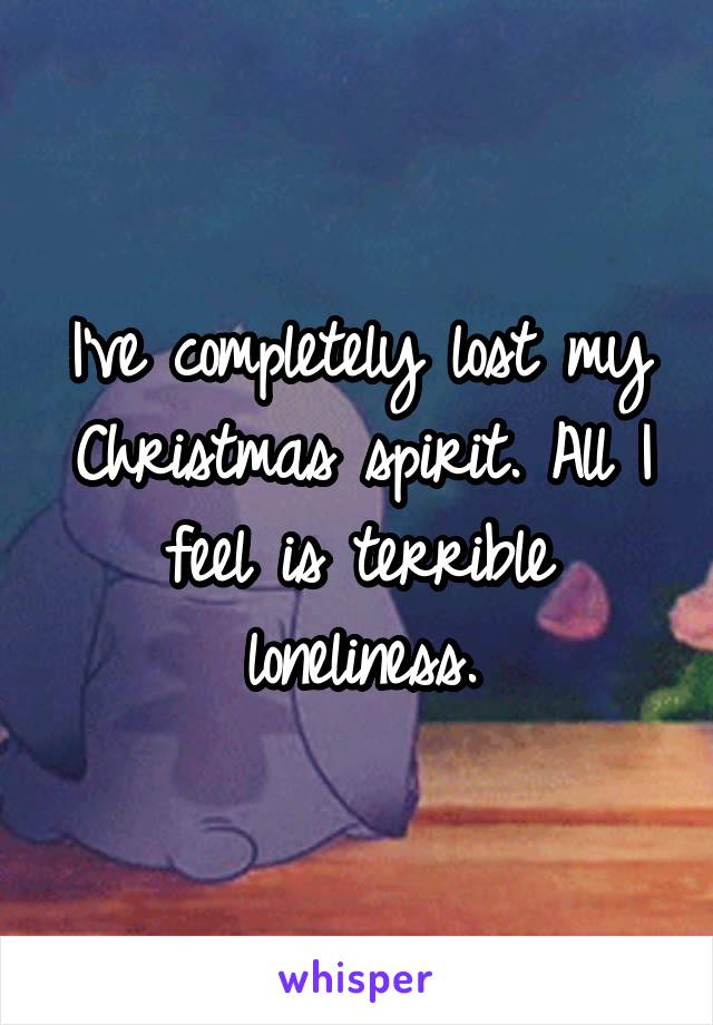 I've completely lost my Christmas spirit  All I feel is terrible