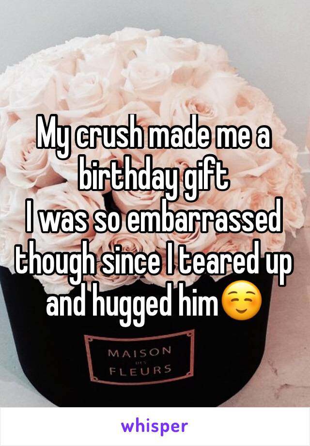 My Crush Made Me A Birthday Gift I Was So Embarrassed Though Since Teared Up