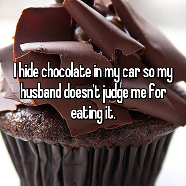I hide chocolate in my car so my husband doesn't judge me for eating it.