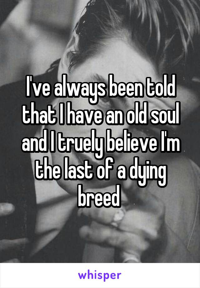 I've always been told that I have an old soul and I truely