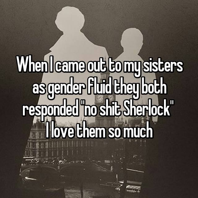 "When I came out to my sisters as gender fluid they both responded ""no shit Sherlock""  I love them so much"