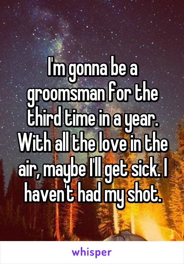I'm gonna be a groomsman for the third time in a year. With all the love in the air, maybe I'll get sick. I haven't had my shot.