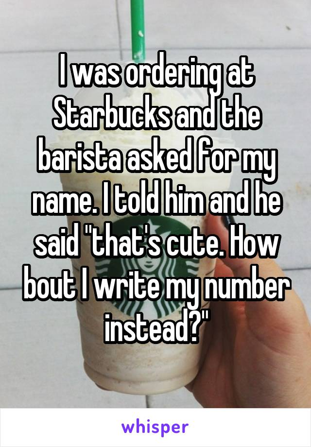 """I was ordering at Starbucks and the barista asked for my name. I told him and he said """"that's cute. How bout I write my number instead?"""""""