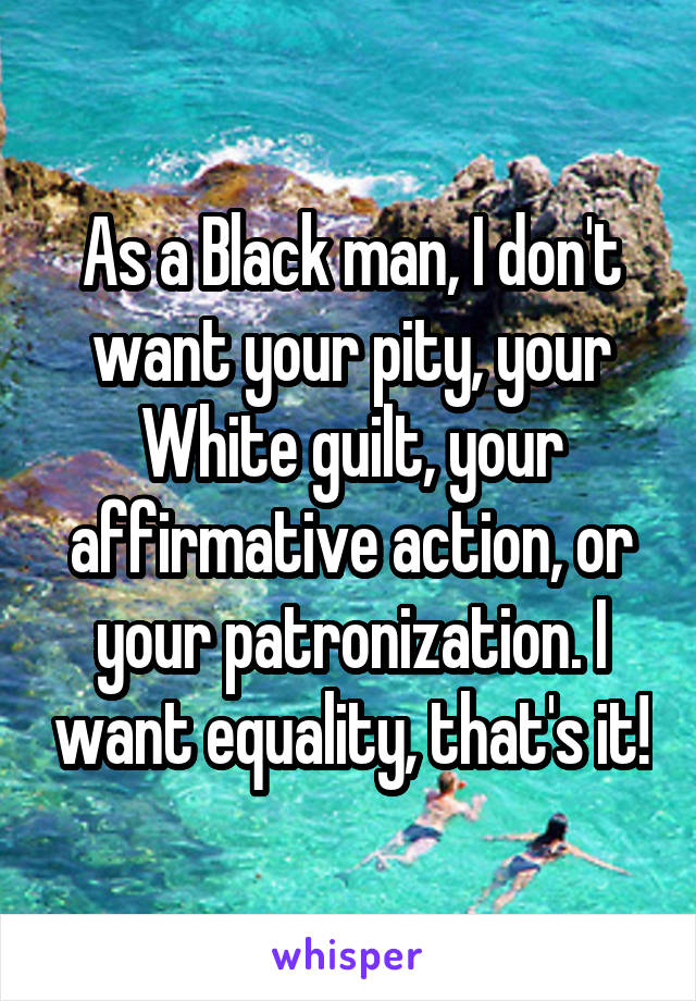 As a Black man, I don't want your pity, your White guilt, your affirmative action, or your patronization. I want equality, that's it!