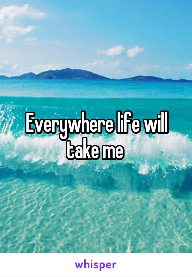 Everywhere life will take me