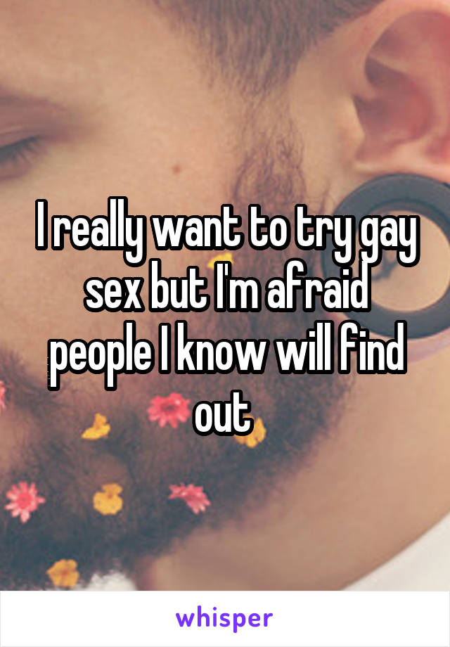I really want to try gay sex but I'm afraid people I know will find out