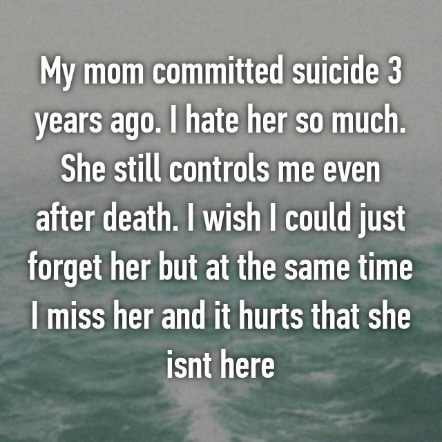 My mom committed suicide 3 years ago. I hate her so much. She still controls me even after death. I wish I could just forget her but at the same time I miss her and it hurts that she isnt here