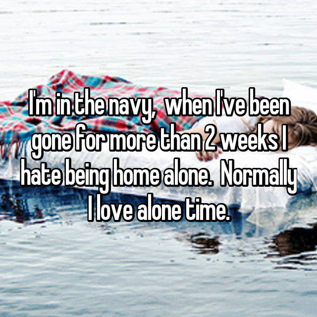 I'm in the navy,  when I've been gone for more than 2 weeks I hate being home alone.  Normally I love alone time.