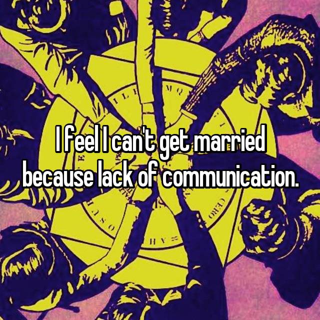 I feel I can't get married because lack of communication.