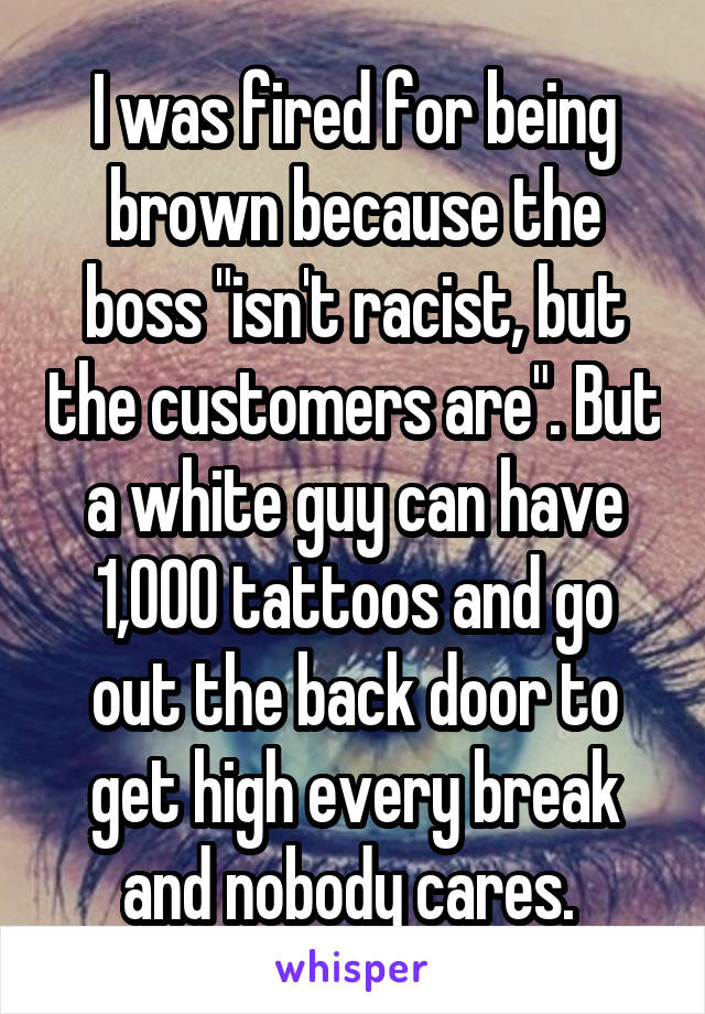 "I was fired for being brown because the boss ""isn't racist, but the customers are"". But a white guy can have 1,000 tattoos and go out the back door to get high every break and nobody cares."