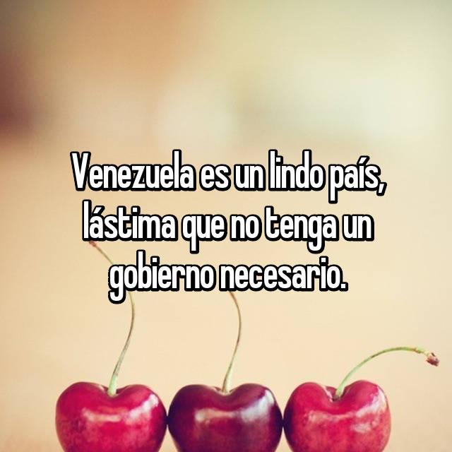 Venezuela es un lindo país, lástima que no tenga un gobierno necesario.