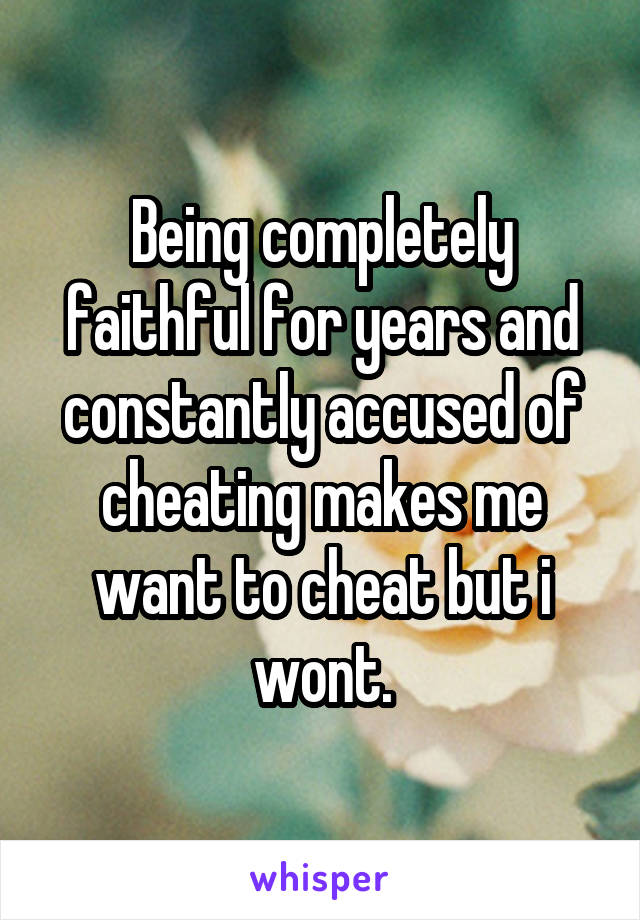 Being completely faithful for years and constantly accused of cheating makes me want to cheat but i wont.