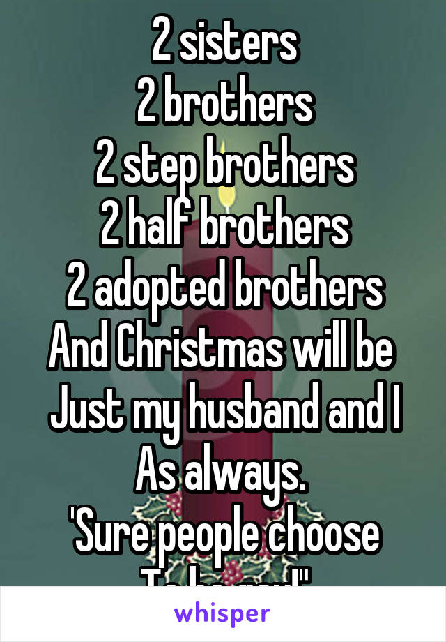 2 sisters 2 brothers 2 step brothers 2 half brothers 2 adopted brothers And Christmas will be  Just my husband and I As always.  'Sure people choose To be gay!""