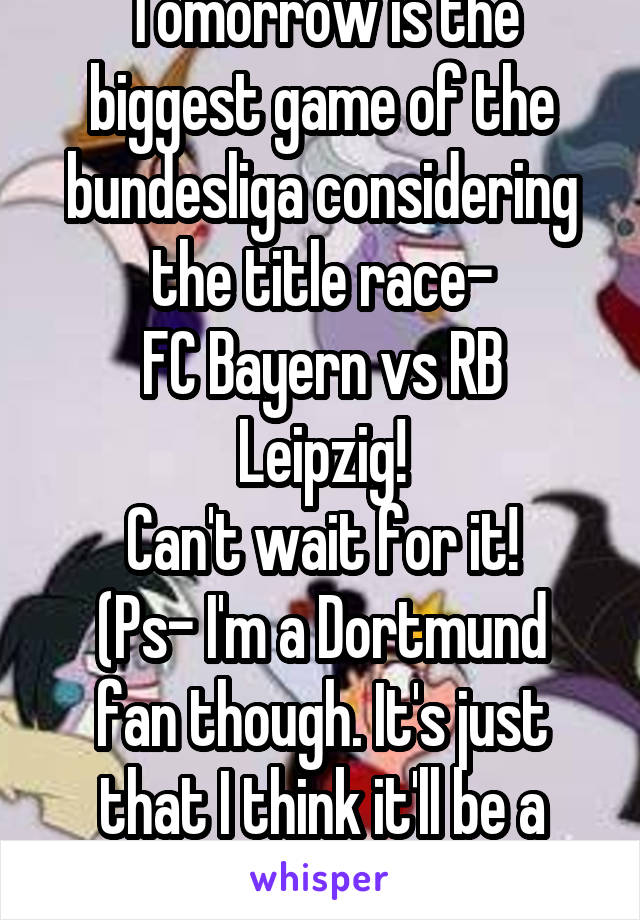 Tomorrow is the biggest game of the bundesliga considering the title race- FC Bayern vs RB Leipzig! Can't wait for it! (Ps- I'm a Dortmund fan though. It's just that I think it'll be a tight game)
