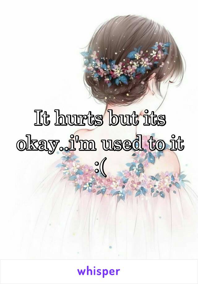 It hurts but its okay..i'm used to it :(