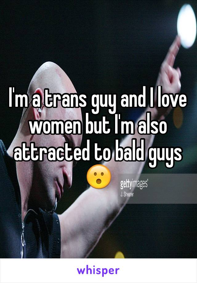 I'm a trans guy and I love women but I'm also attracted to bald guys 😮