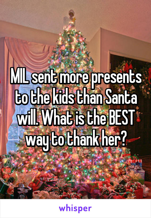 MIL sent more presents to the kids than Santa will. What is the BEST way to thank her?