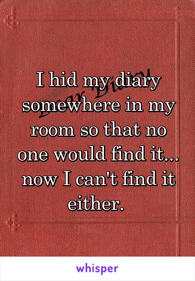 I hid my diary somewhere in my room so that no one would find it... now I can't find it either.