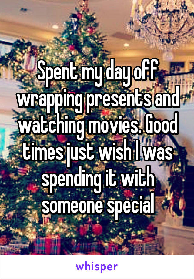 Spent my day off wrapping presents and watching movies. Good times just wish I was spending it with someone special