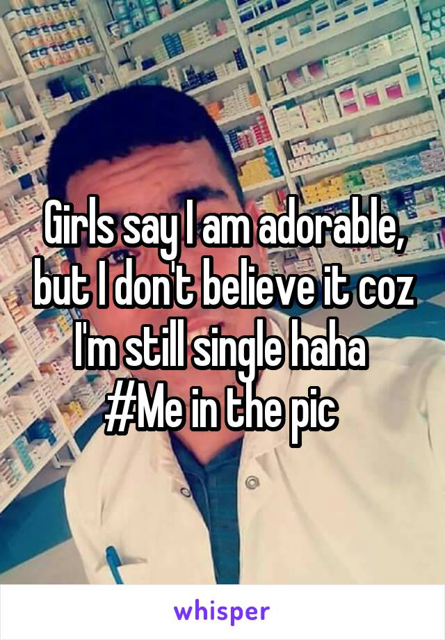 Girls say I am adorable, but I don't believe it coz I'm still single haha  #Me in the pic