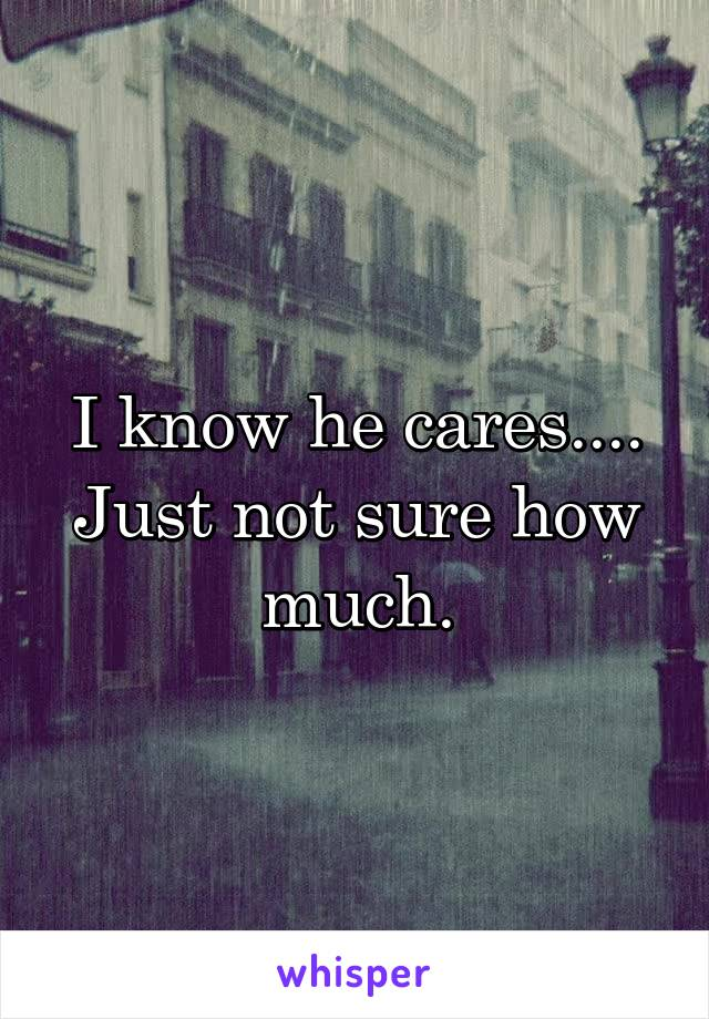 I know he cares.... Just not sure how much.