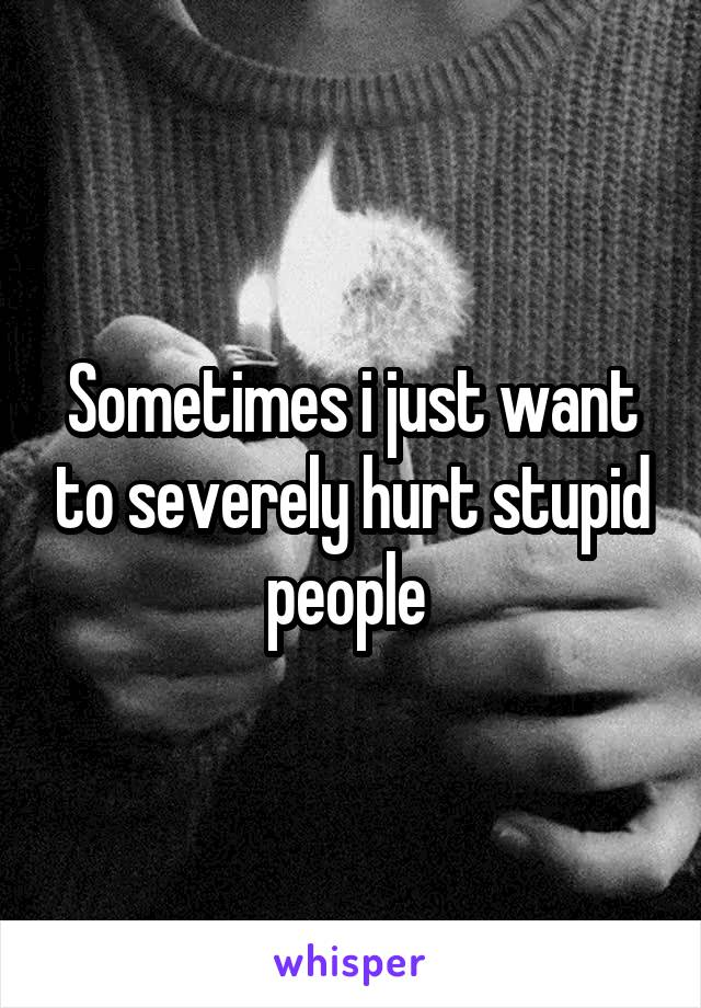 Sometimes i just want to severely hurt stupid people