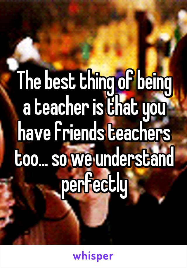 The best thing of being a teacher is that you have friends teachers too... so we understand perfectly