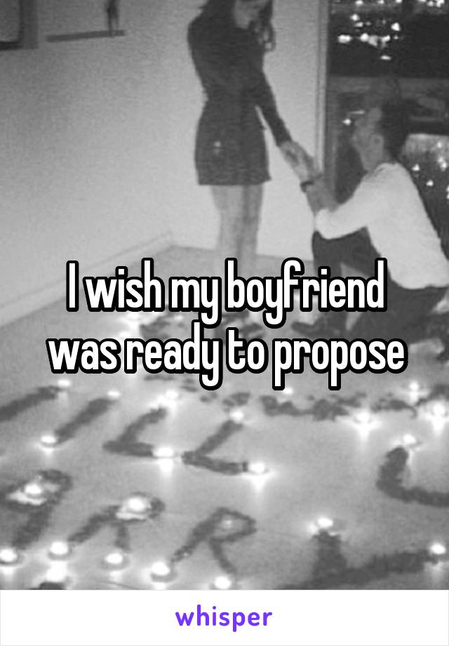 I wish my boyfriend was ready to propose