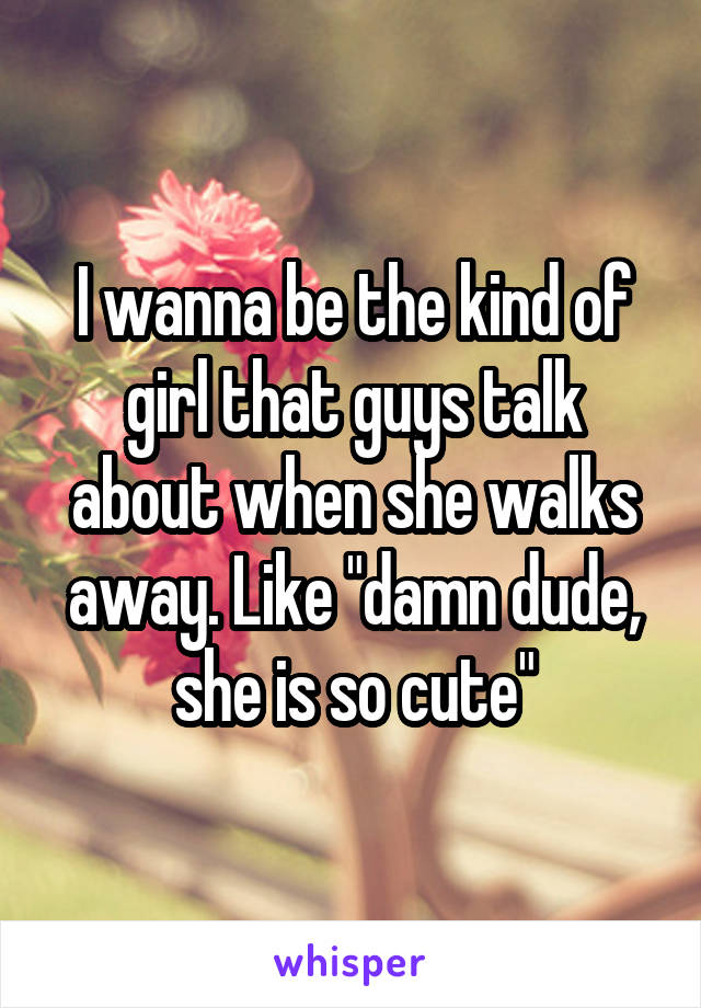 """I wanna be the kind of girl that guys talk about when she walks away. Like """"damn dude, she is so cute"""""""