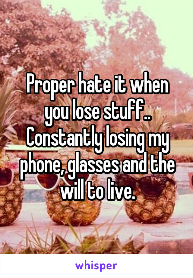 Proper hate it when you lose stuff.. Constantly losing my phone, glasses and the will to live.