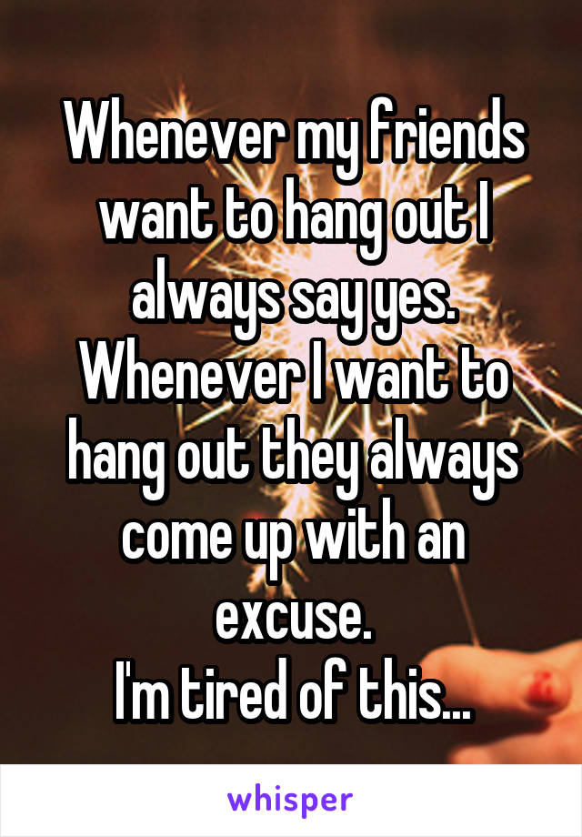 Whenever my friends want to hang out I always say yes. Whenever I want to hang out they always come up with an excuse. I'm tired of this...