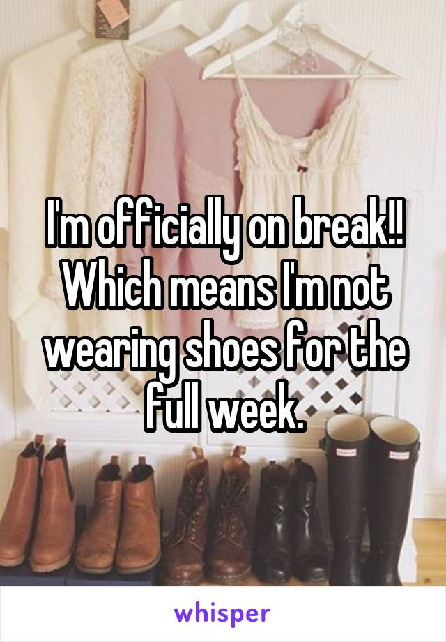 I'm officially on break!! Which means I'm not wearing shoes for the full week.