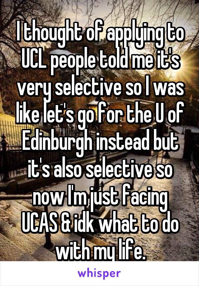 I thought of applying to UCL people told me it's very selective so I was like let's go for the U of Edinburgh instead but it's also selective so now I'm just facing UCAS & idk what to do with my life.