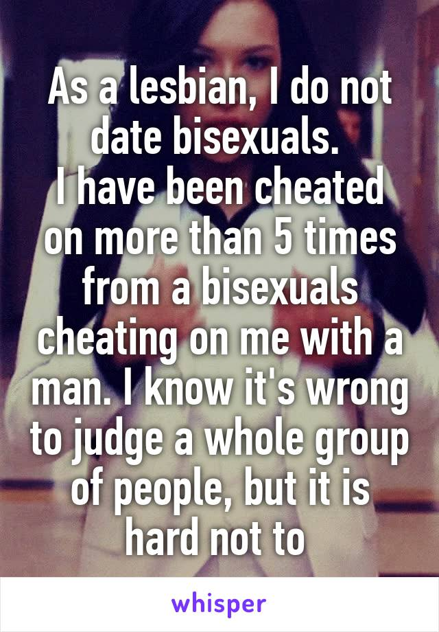 As a lesbian, I do not date bisexuals.  I have been cheated on more than 5 times from a bisexuals cheating on me with a man. I know it's wrong to judge a whole group of people, but it is hard not to