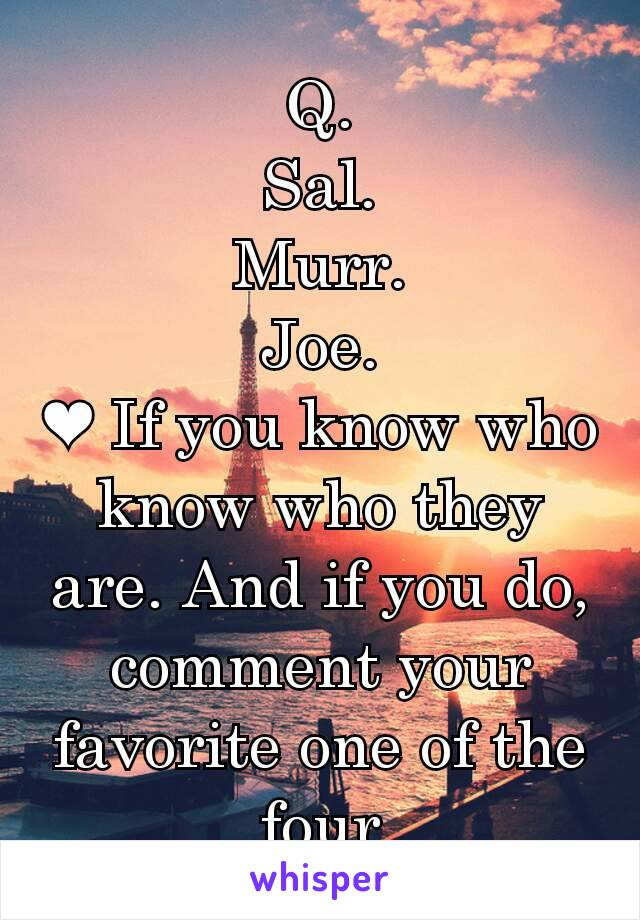 Q. Sal. Murr. Joe. ❤ If you know who know who they are. And if you do, comment your favorite one of the four