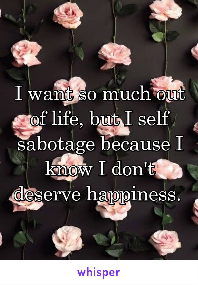 I want so much out of life, but I self sabotage because I know I don't deserve happiness.