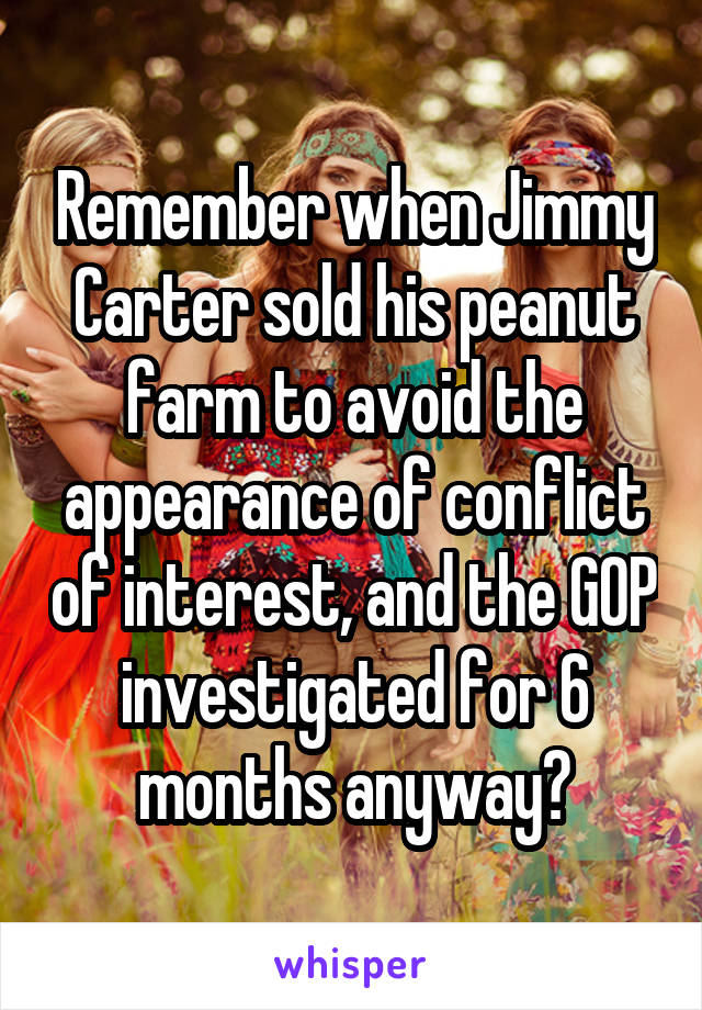 Remember when Jimmy Carter sold his peanut farm to avoid the appearance of conflict of interest, and the GOP investigated for 6 months anyway?