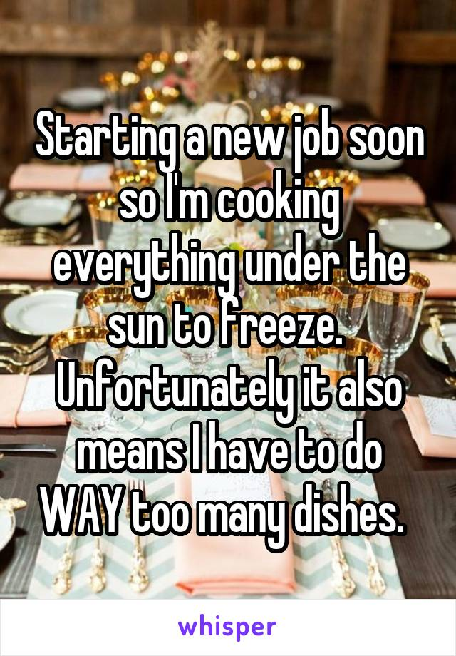 Starting a new job soon so I'm cooking everything under the sun to freeze.  Unfortunately it also means I have to do WAY too many dishes.