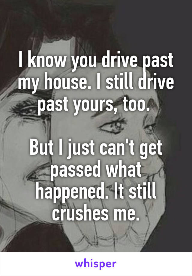 I know you drive past my house. I still drive past yours, too.   But I just can't get passed what happened. It still crushes me.
