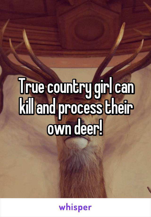 True country girl can kill and process their own deer!
