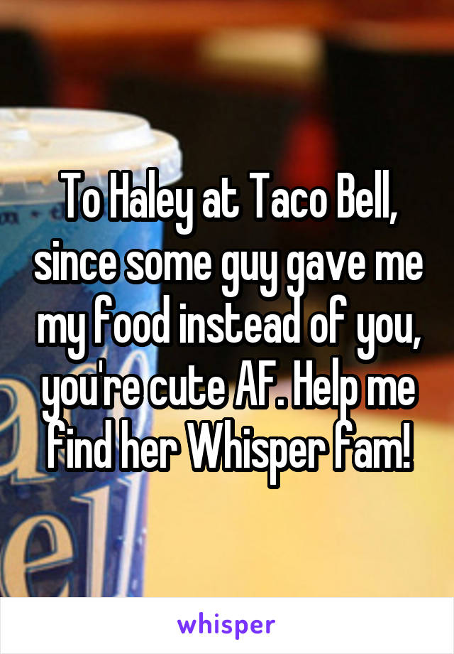 To Haley at Taco Bell, since some guy gave me my food instead of you, you're cute AF. Help me find her Whisper fam!