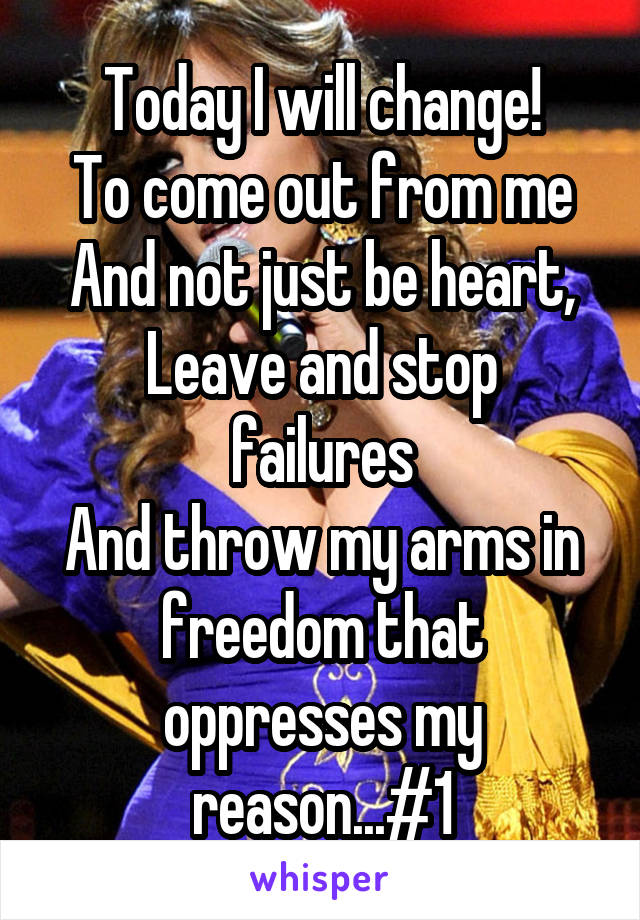 Today I will change! To come out from me And not just be heart, Leave and stop failures And throw my arms in freedom that oppresses my reason...#1