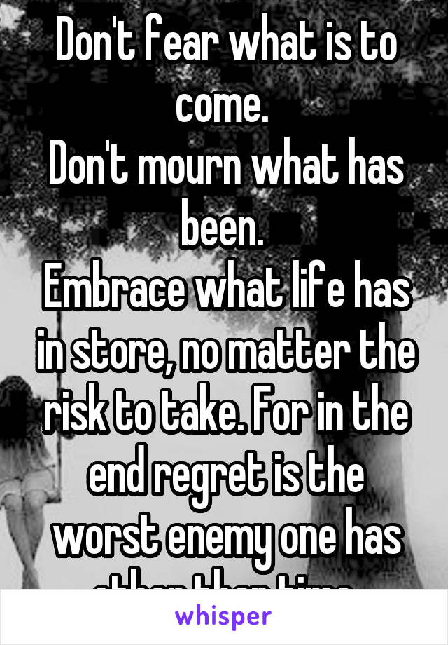 Don't fear what is to come.  Don't mourn what has been.  Embrace what life has in store, no matter the risk to take. For in the end regret is the worst enemy one has other than time.