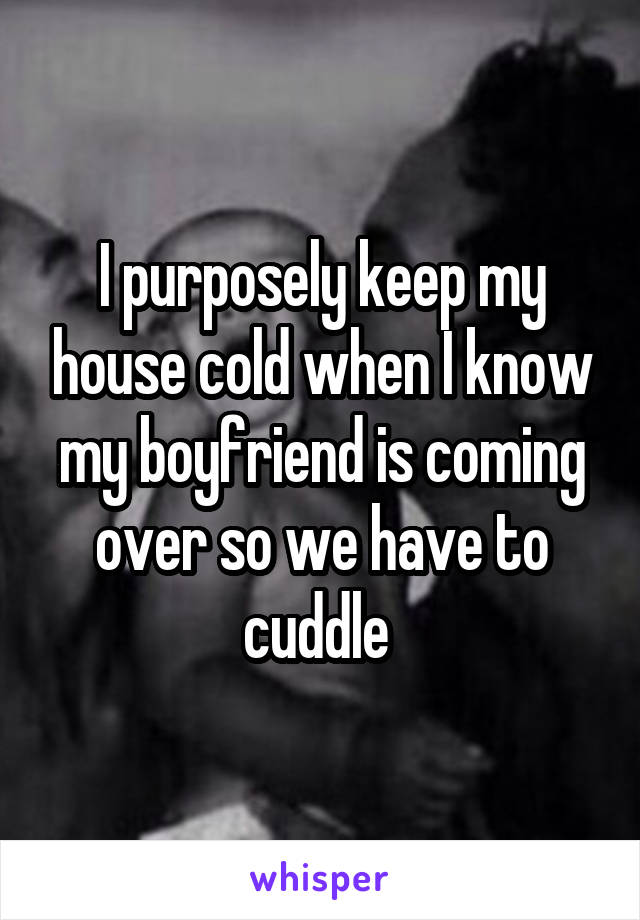 I purposely keep my house cold when I know my boyfriend is coming over so we have to cuddle